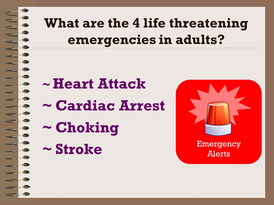What are the 4 life threatening emergencies in adults