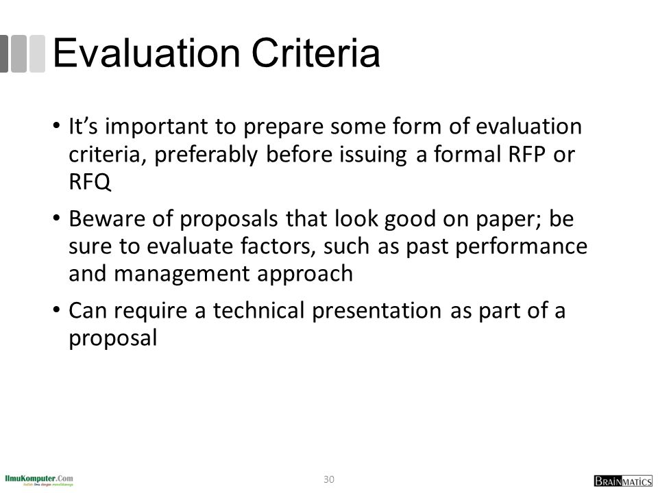 Evaluation Criteria It's important to prepare some form of evaluation criteria, preferably before issuing a formal RFP or RFQ.