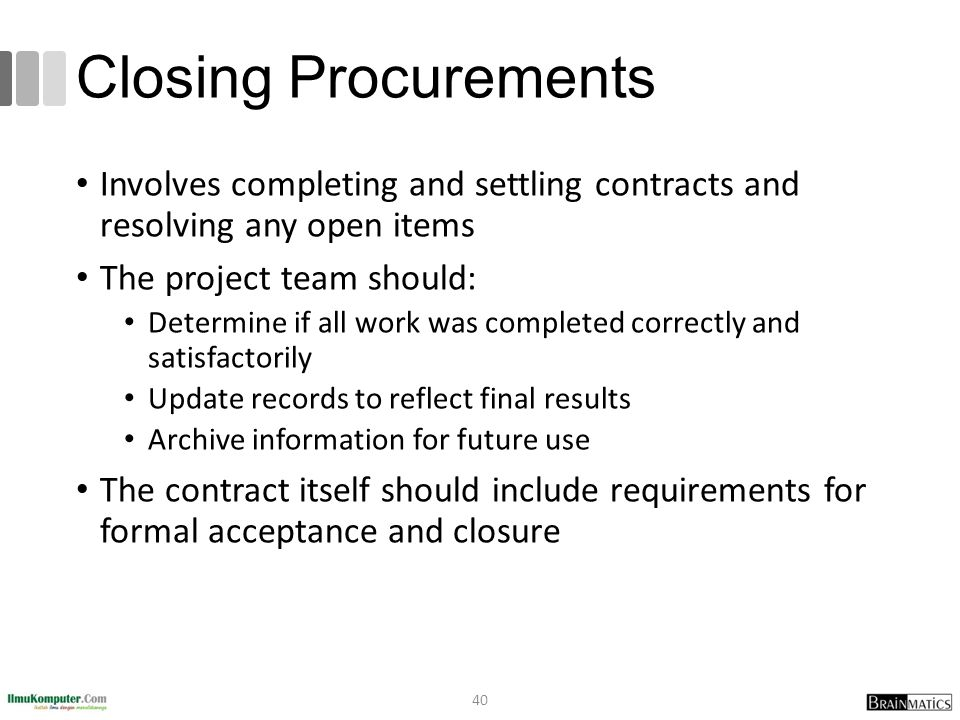 Closing Procurements Involves completing and settling contracts and resolving any open items. The project team should: