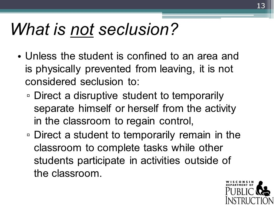 What is not seclusion Unless the student is confined to an area and is physically prevented from leaving, it is not considered seclusion to: