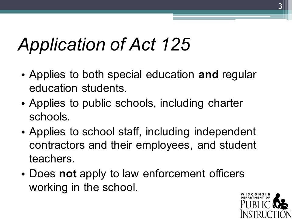 Application of Act 125 Applies to both special education and regular education students. Applies to public schools, including charter schools.