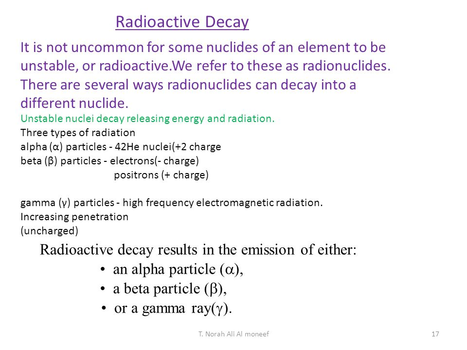 Radioactive Decay It is not uncommon for some nuclides of an element to be unstable, or radioactive.We refer to these as radionuclides.
