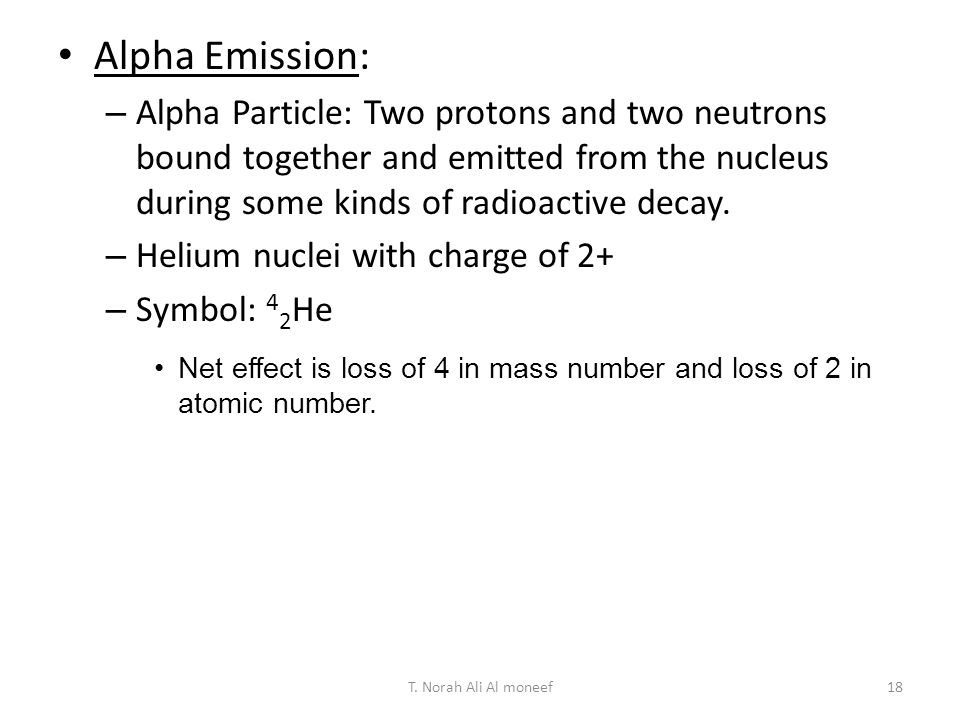 Alpha Emission: Alpha Particle: Two protons and two neutrons bound together and emitted from the nucleus during some kinds of radioactive decay.