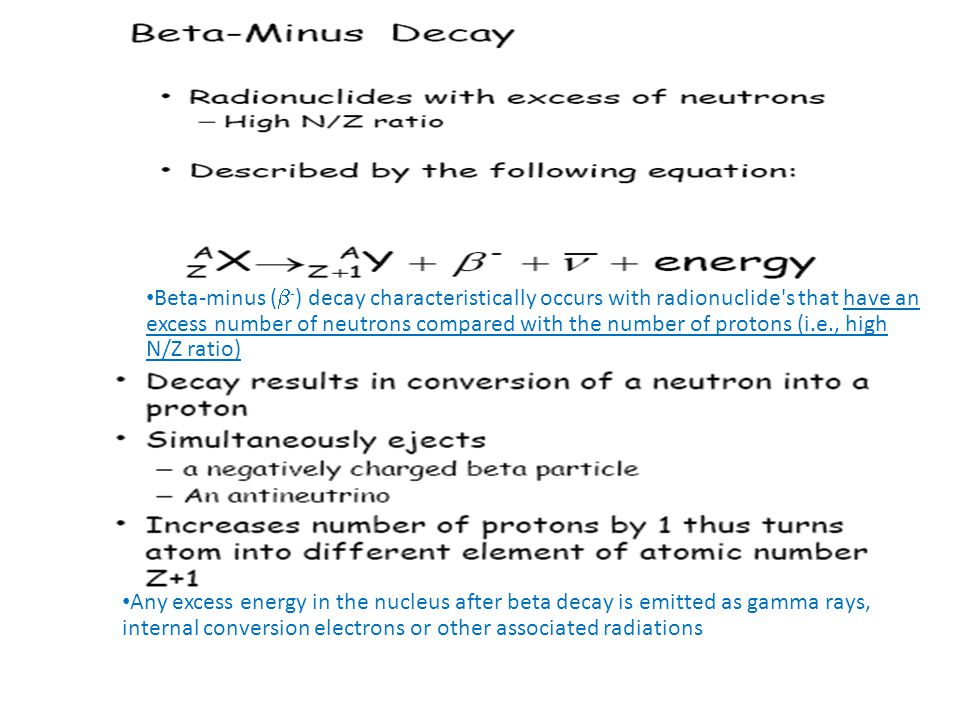 Beta-minus (-) decay characteristically occurs with radionuclide s that have an excess number of neutrons compared with the number of protons (i.e., high N/Z ratio)