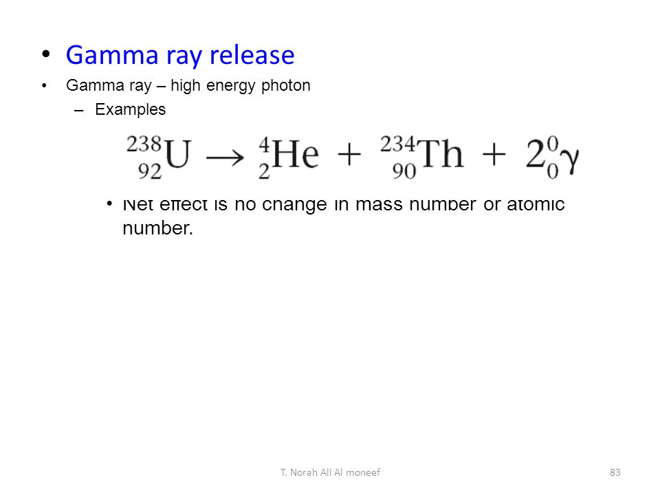 Gamma ray release Gamma ray – high energy photon. Examples. Net effect is no change in mass number or atomic number.