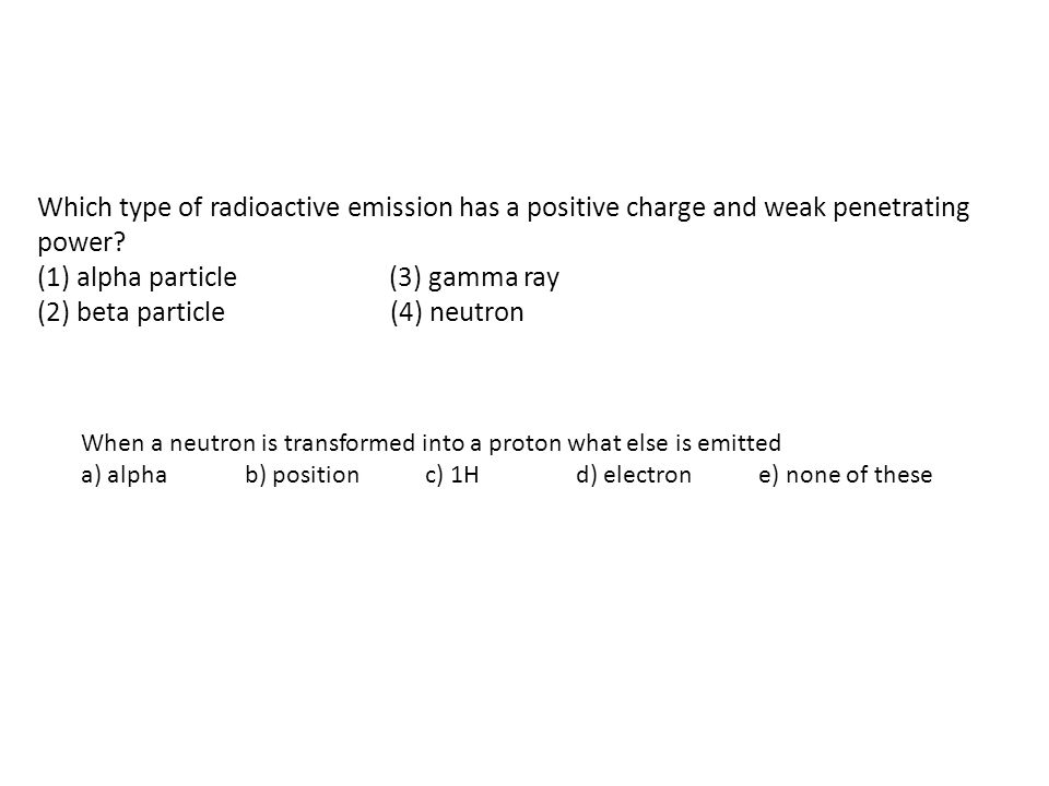 (1) alpha particle (3) gamma ray (2) beta particle (4) neutron