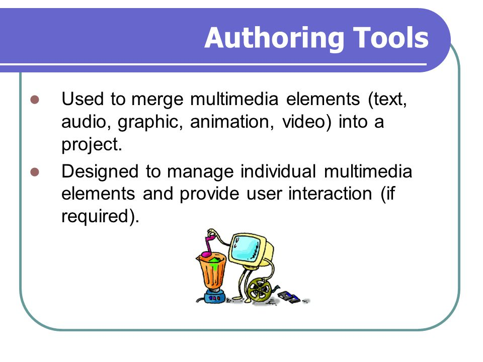 Authoring Tools Used to merge multimedia elements (text, audio, graphic, animation, video) into a project.