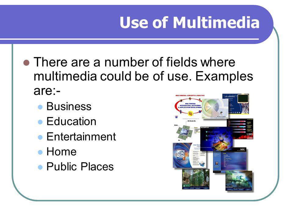 Use of Multimedia There are a number of fields where multimedia could be of use. Examples are:- Business.