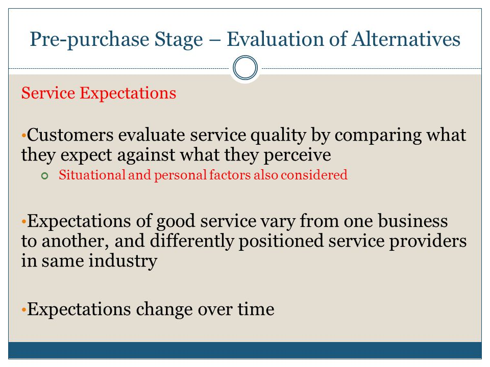 pre purchase evaluation of alternatives Stage 3 − evaluation of alternatives in this stage, the consumer uses information to evaluate alternative brands from different alternatives how consumers go about evaluating purchase alternatives depends on the individual consumer and the specific buying situation.