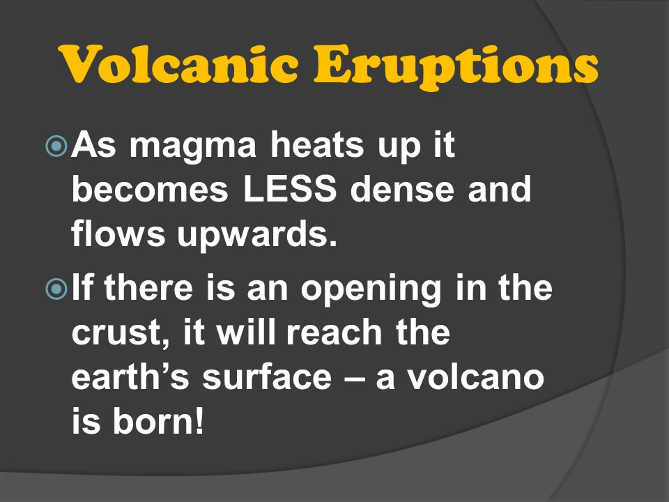 Volcanic Eruptions As magma heats up it becomes LESS dense and flows upwards.