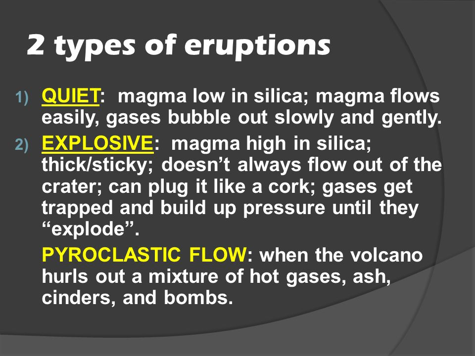 2 types of eruptions QUIET: magma low in silica; magma flows easily, gases bubble out slowly and gently.