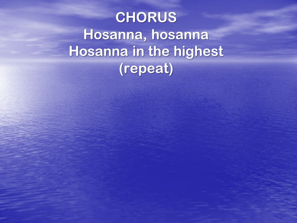 CHORUS Hosanna, hosanna Hosanna in the highest (repeat)