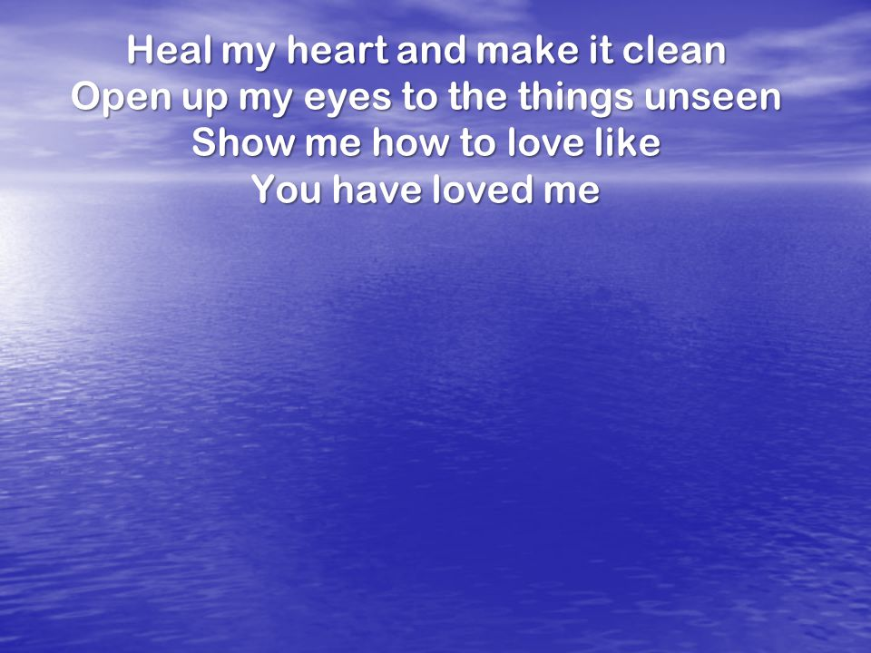 Heal my heart and make it clean Open up my eyes to the things unseen Show me how to love like You have loved me