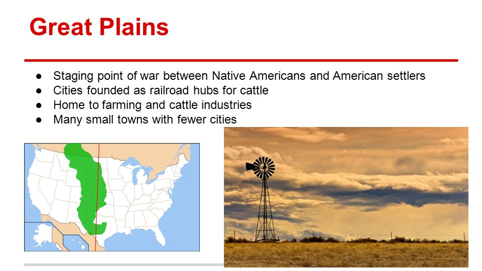 Great Plains Staging point of war between Native Americans and American settlers. Cities founded as railroad hubs for cattle.