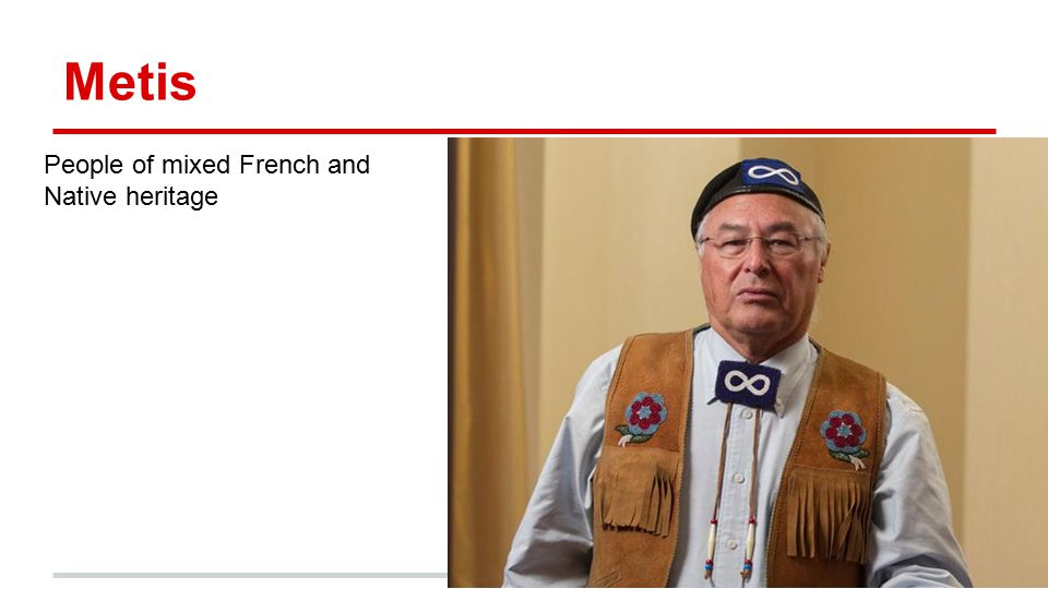 Metis People of mixed French and Native heritage