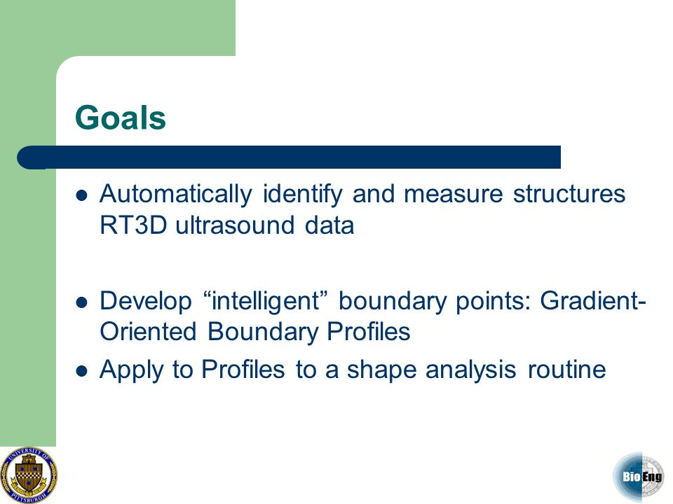 Goals Automatically identify and measure structures RT3D ultrasound data. Develop intelligent boundary points: Gradient-Oriented Boundary Profiles.