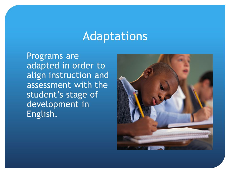 Adaptations Programs are adapted in order to align instruction and assessment with the student's stage of development in English.