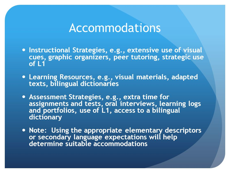 Accommodations Instructional Strategies, e.g., extensive use of visual cues, graphic organizers, peer tutoring, strategic use of L1.