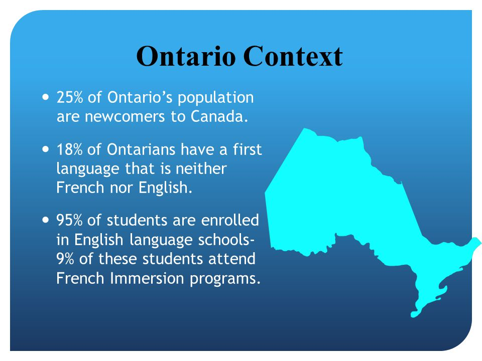 Ontario Context 25% of Ontario's population are newcomers to Canada.