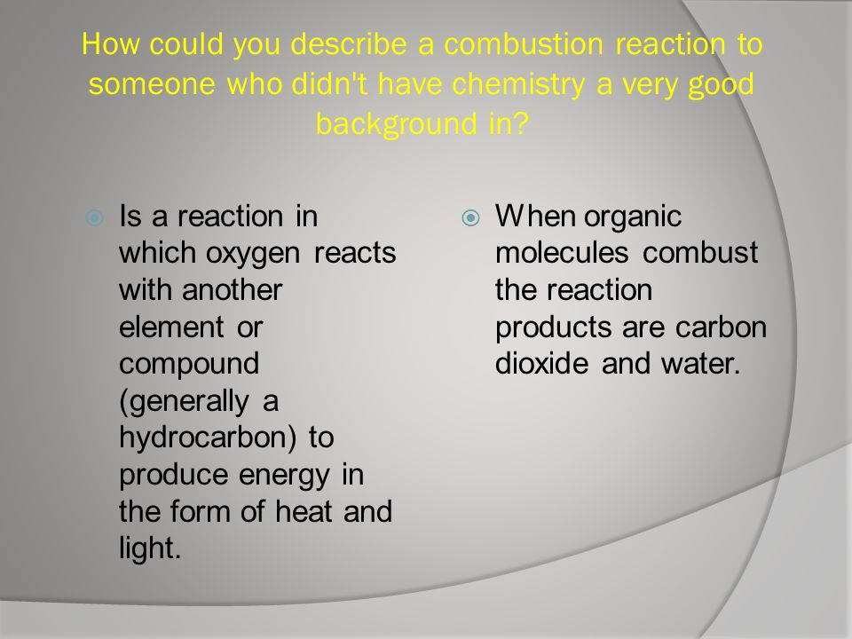 How could you describe a combustion reaction to someone who didn t have chemistry a very good background in