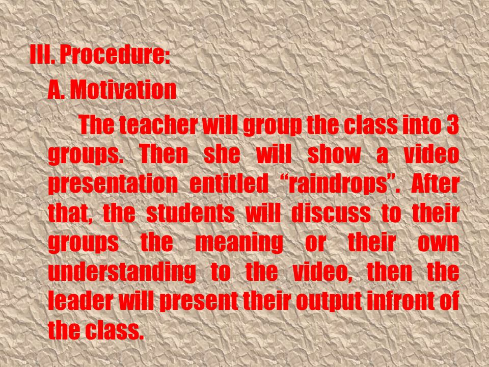 III. Procedure: A. Motivation The teacher will group the class into 3 groups.