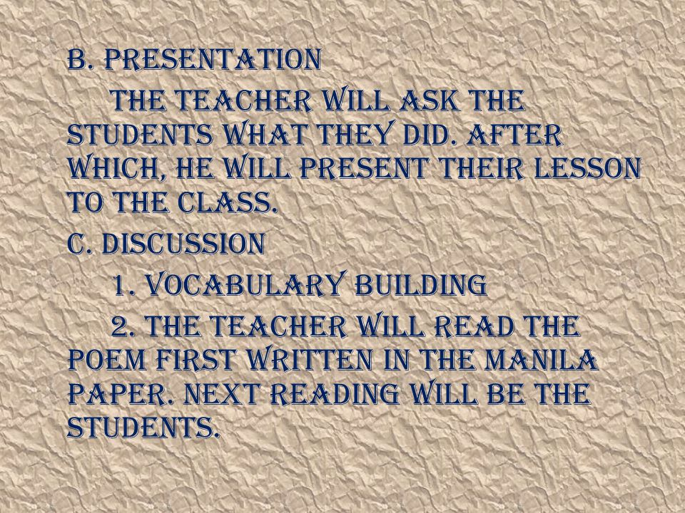 B. Presentation The teacher will ask the students what they did. After which, he will present their lesson to the class.