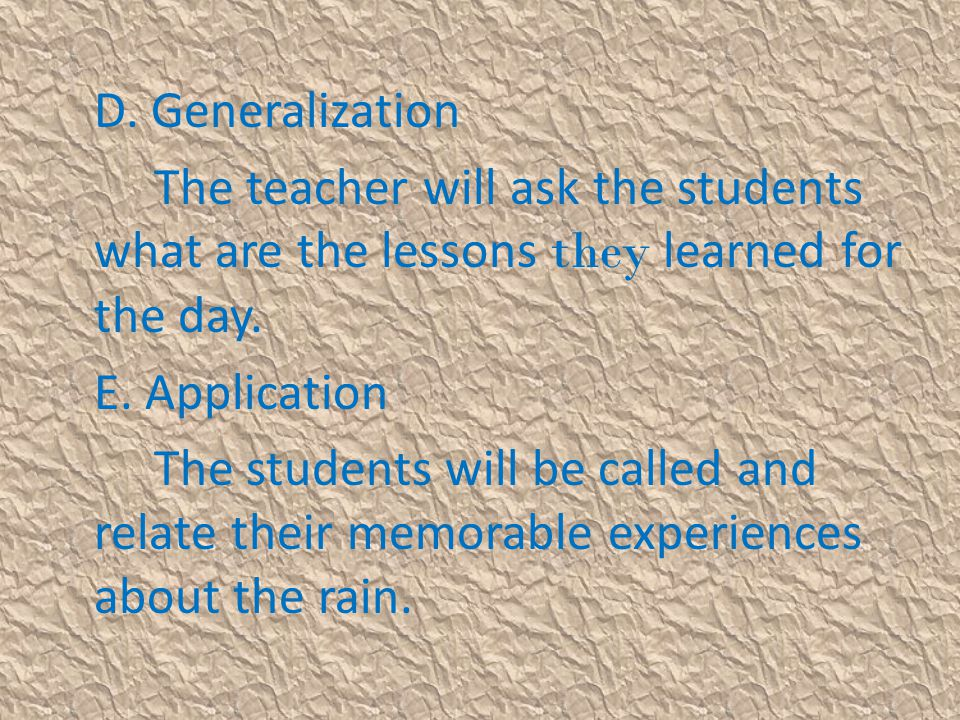 D. Generalization The teacher will ask the students what are the lessons they learned for the day. E. Application.