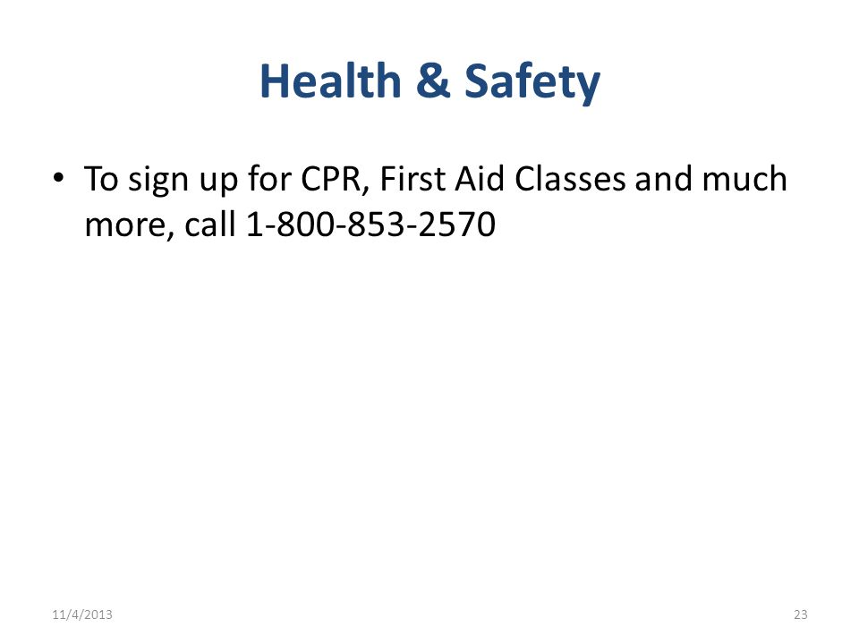 Health & Safety To sign up for CPR, First Aid Classes and much more, call 1-800-853-2570 3/22/2017