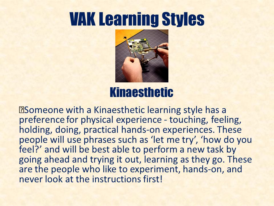 vak learning styles Vak learning styles the visual-auditory-kinesthetic (vak) learning styles model provides a simple way to explain and understand learning styles the vak learning style uses the three main sensory receivers (vision, auditory, and kinesthetic) to determine a person's dominate or preferred learning style.