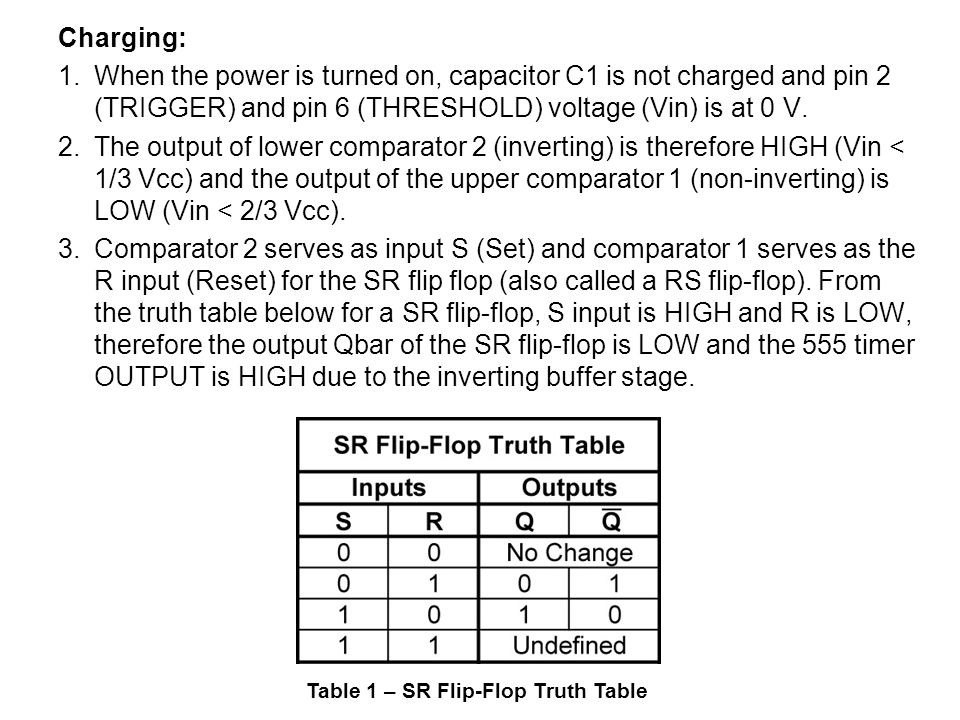 Charging: 1. When the power is turned on, capacitor C1 is not charged and pin 2 (TRIGGER) and pin 6 (THRESHOLD) voltage (Vin) is at 0 V. 2. The output of lower comparator 2 (inverting) is therefore HIGH (Vin < 1/3 Vcc) and the output of the upper comparator 1 (non-inverting) is LOW (Vin < 2/3 Vcc). 3. Comparator 2 serves as input S (Set) and comparator 1 serves as the R input (Reset) for the SR flip flop (also called a RS flip-flop). From the truth table below for a SR flip-flop, S input is HIGH and R is LOW, therefore the output Qbar of the SR flip-flop is LOW and the 555 timer OUTPUT is HIGH due to the inverting buffer stage.