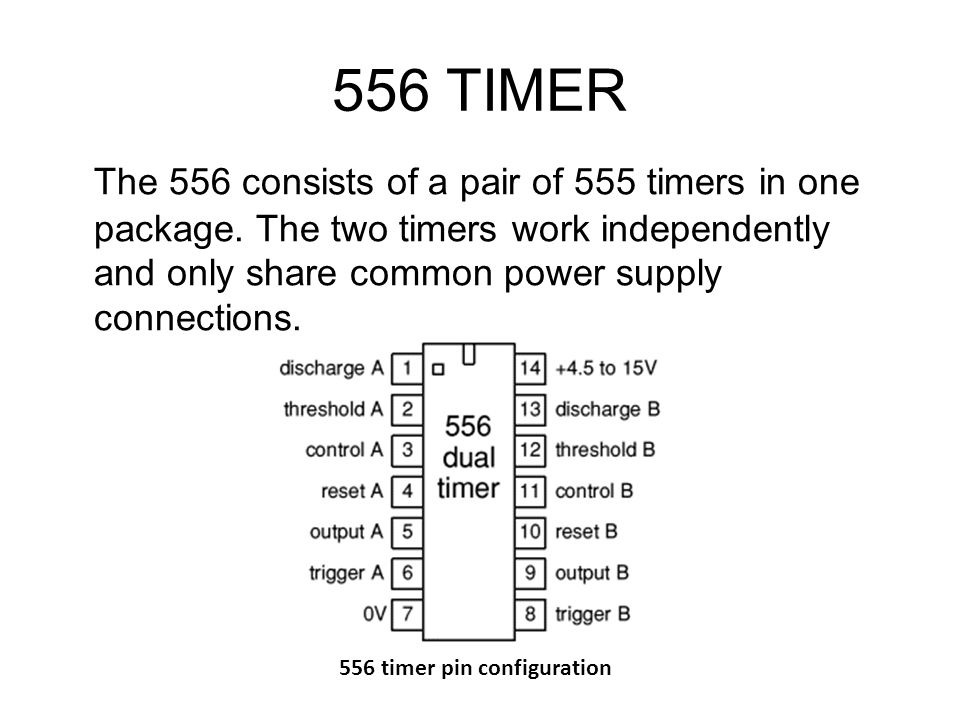 556 TIMER The 556 consists of a pair of 555 timers in one package. The two timers work independently and only share common power supply connections.