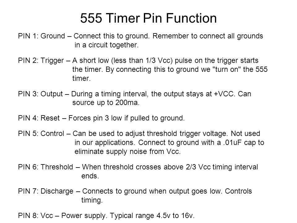 555 Timer Pin Function PIN 1: Ground – Connect this to ground. Remember to connect all grounds in a circuit together.