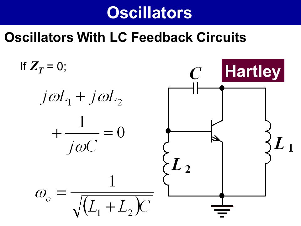 Oscillators Oscillators With LC Feedback Circuits If ZT = 0; Hartley