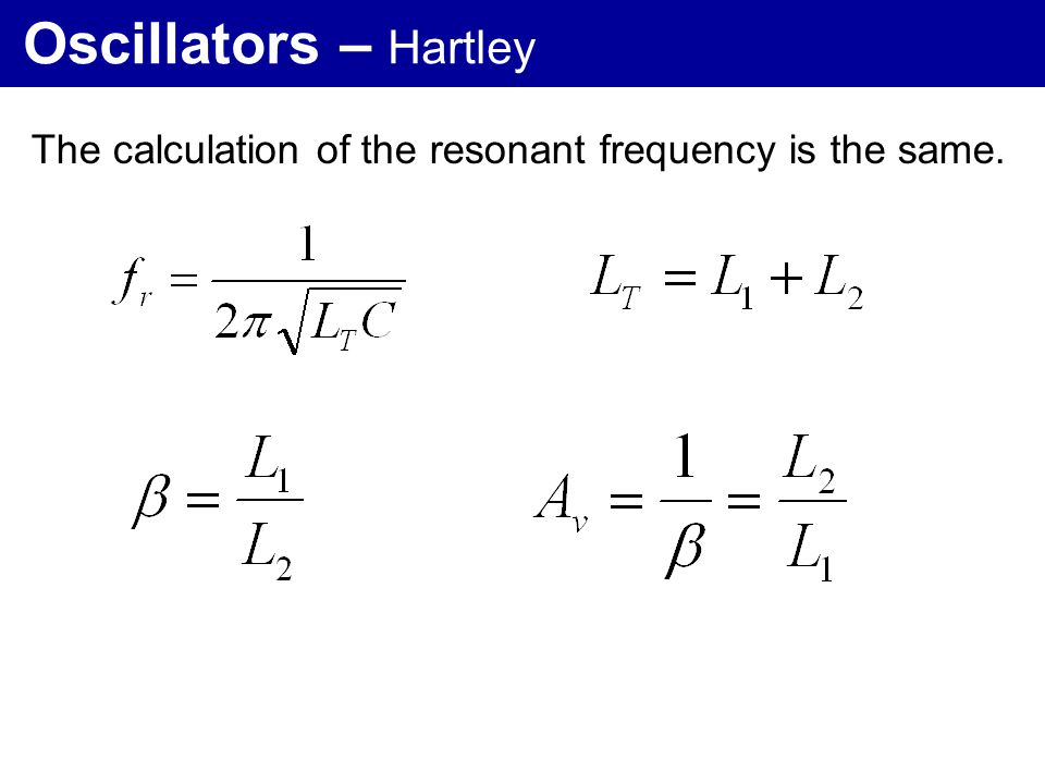Oscillators – Hartley The calculation of the resonant frequency is the same.