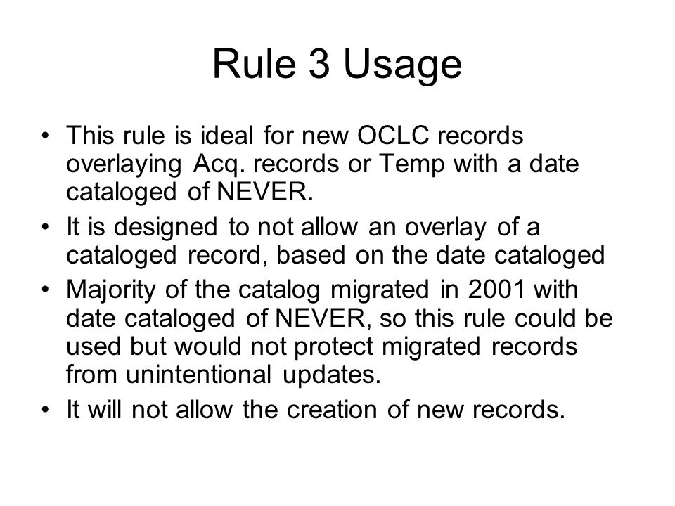 Rule 3 Usage This rule is ideal for new OCLC records overlaying Acq. records or Temp with a date cataloged of NEVER.
