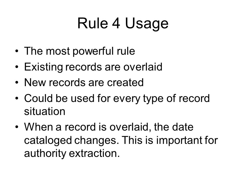 Rule 4 Usage The most powerful rule Existing records are overlaid