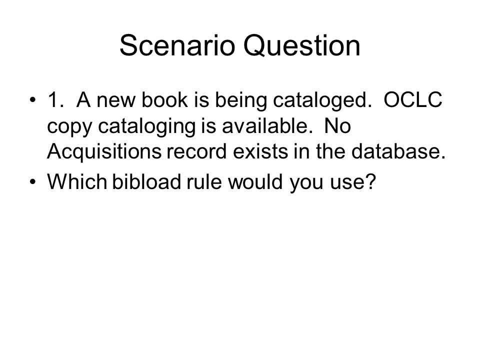 Scenario Question 1. A new book is being cataloged. OCLC copy cataloging is available. No Acquisitions record exists in the database.