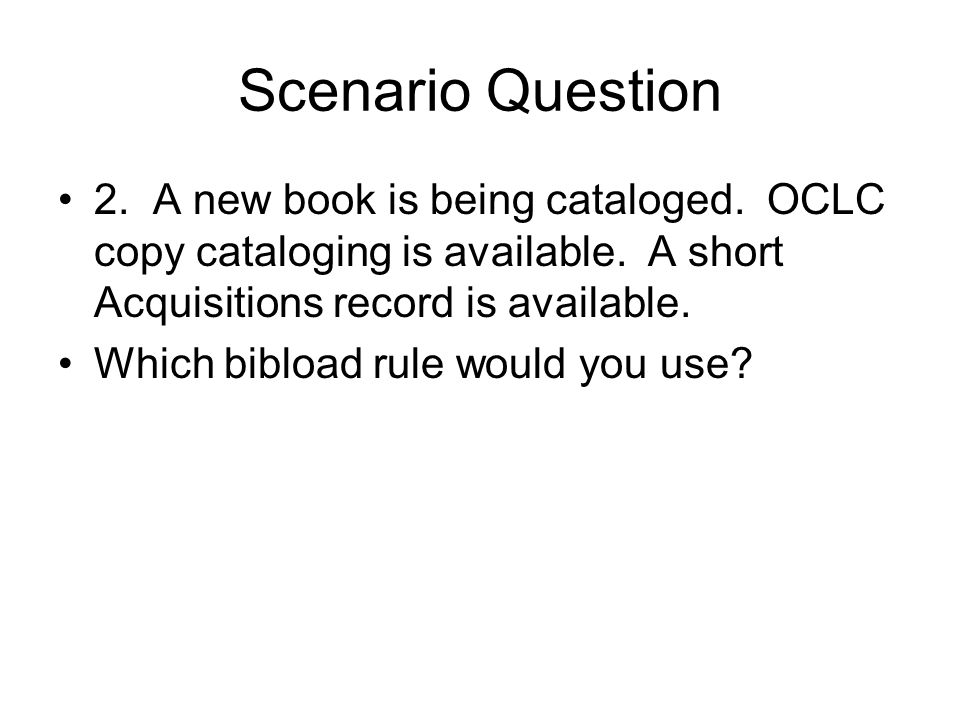 Scenario Question 2. A new book is being cataloged. OCLC copy cataloging is available. A short Acquisitions record is available.