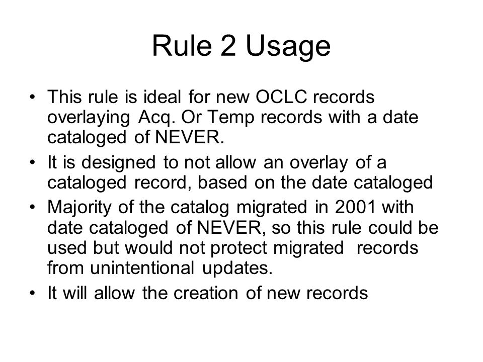 Rule 2 Usage This rule is ideal for new OCLC records overlaying Acq. Or Temp records with a date cataloged of NEVER.
