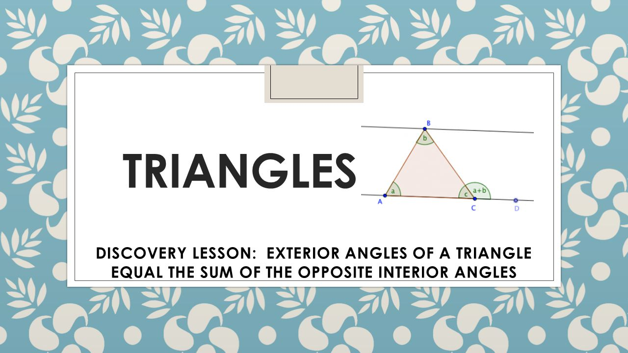 Triangles discovery lesson exterior angles of a triangle equal the sum of the opposite interior What do exterior angles of a triangle add up to