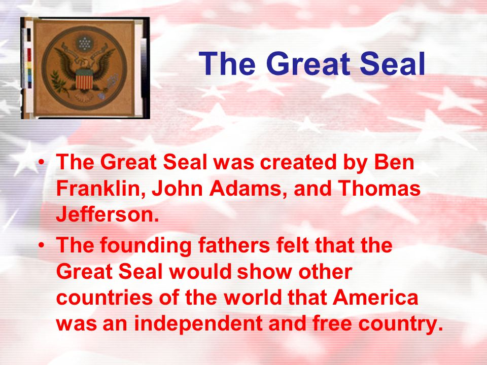 The Great Seal The Great Seal was created by Ben Franklin, John Adams, and Thomas Jefferson.