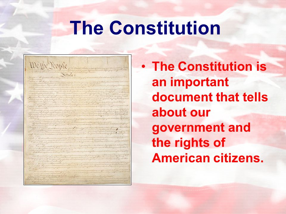 The Constitution The Constitution is an important document that tells about our government and the rights of American citizens.