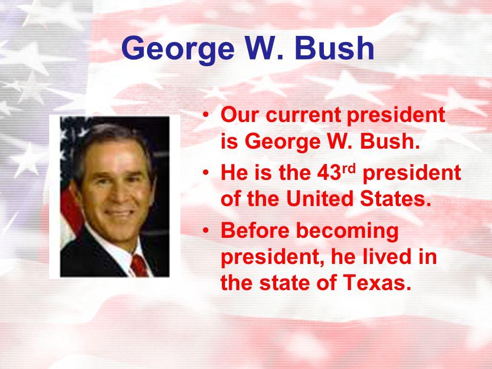 George W. Bush Our current president is George W. Bush.