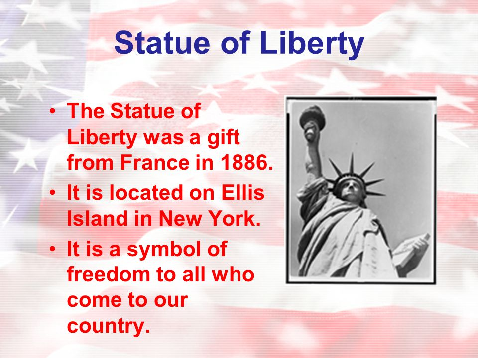 Statue of Liberty The Statue of Liberty was a gift from France in 1886. It is located on Ellis Island in New York.