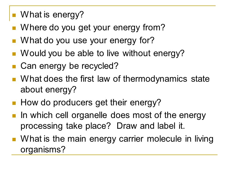 What is energy Where do you get your energy from What do you use your energy for Would you be able to live without energy