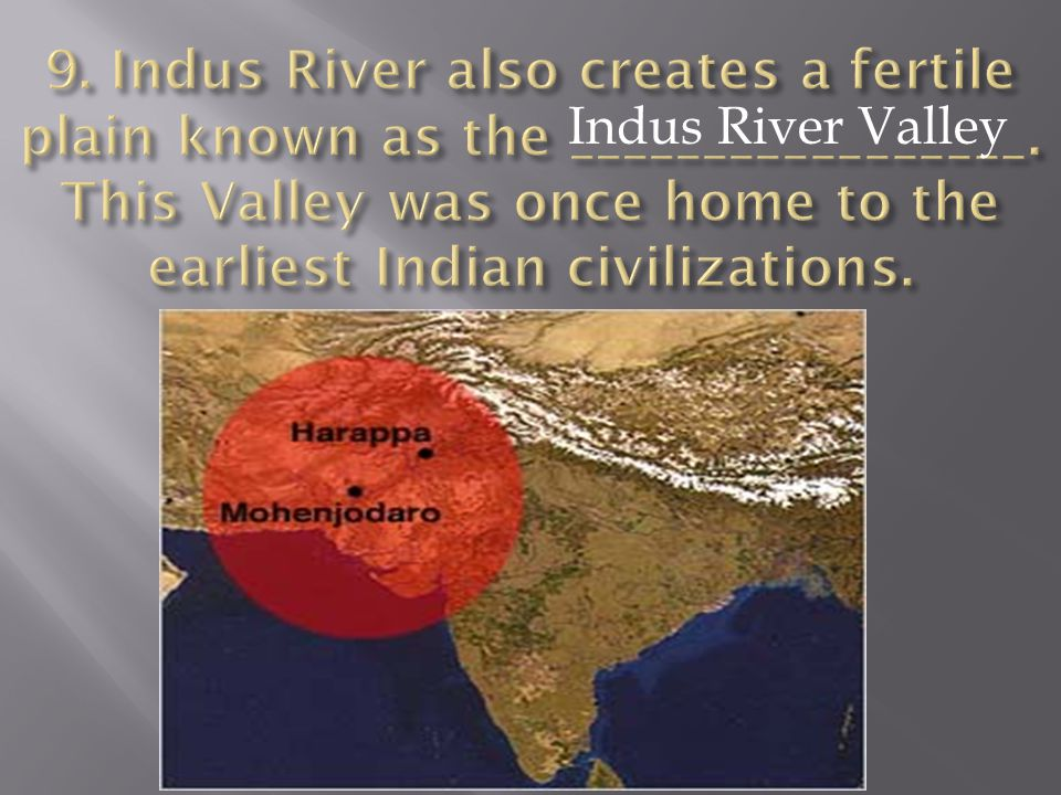 9. Indus River also creates a fertile plain known as the _________________. This Valley was once home to the earliest Indian civilizations.