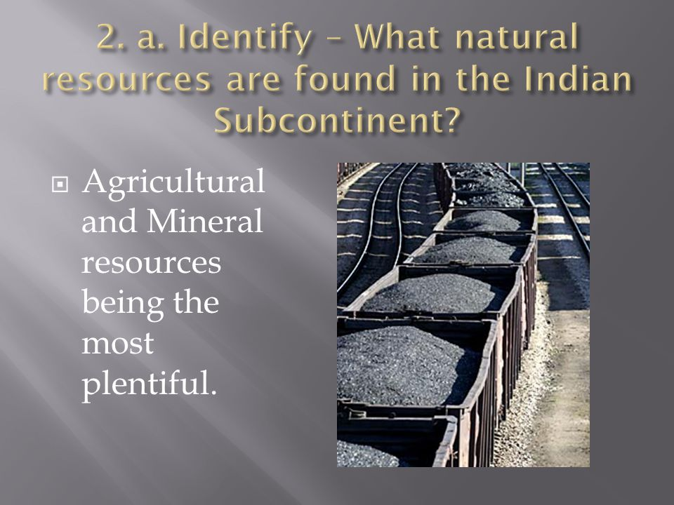 2. a. Identify – What natural resources are found in the Indian Subcontinent