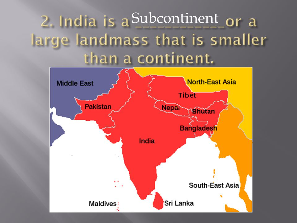 2. India is a ____________or a large landmass that is smaller than a continent.