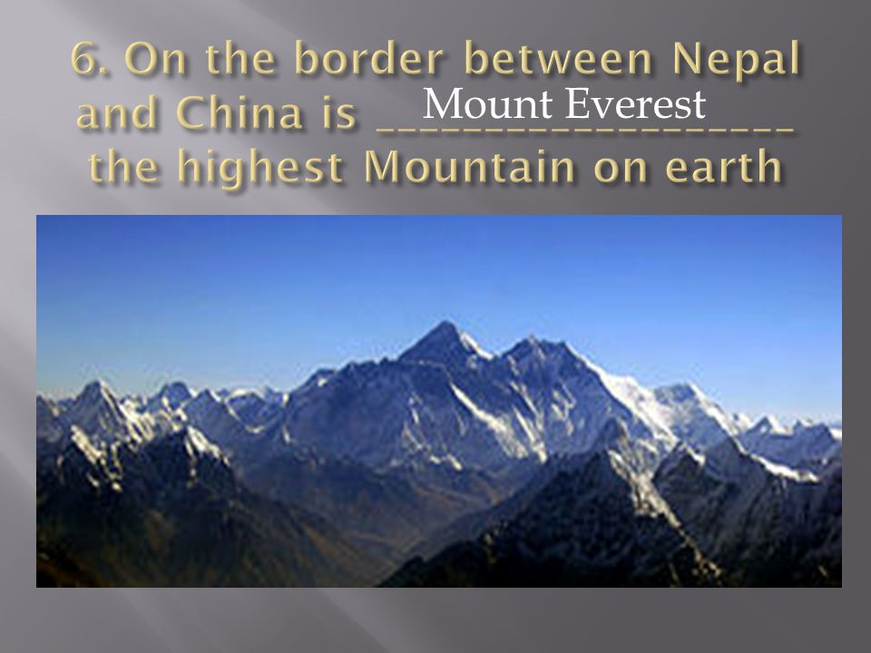 6. On the border between Nepal and China is ___________________ the highest Mountain on earth