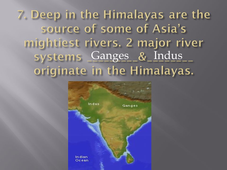 7. Deep in the Himalayas are the source of some of Asia's mightiest rivers. 2 major river systems _________&________ originate in the Himalayas.